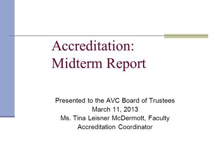 Accreditation: Midterm Report Presented to the AVC Board of Trustees March 11, 2013 Ms. Tina Leisner McDermott, Faculty Accreditation Coordinator.