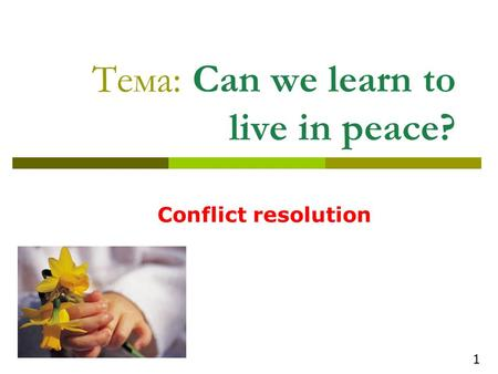 Тема: Can we learn to live in peace? Conflict resolution 1.