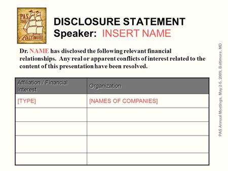 DISCLOSURE STATEMENT Speaker: INSERT NAME Affiliation / Financial Interest Organization [TYPE] [NAMES OF COMPANIES] PAS Annual Meetings, May 2-5, 2009,