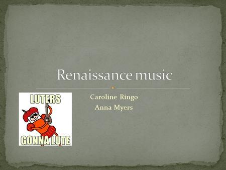 Caroline Ringo Anna Myers. Music was an important form of entertainment Music was used to accommodate poems and such They used music with plays Music.