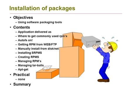 Installation of packages Objectives –Using software packaging tools Contents –Application delivered as –Where to get commonly used rpm's –Autofs on! –Getting.