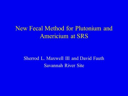 New Fecal Method for Plutonium and Americium at SRS Sherrod L. Maxwell III and David Fauth Savannah River Site.