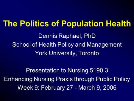 The Politics of Population Health Dennis Raphael, PhD School of Health Policy and Management York University, Toronto Presentation to Nursing 5190.3 Enhancing.