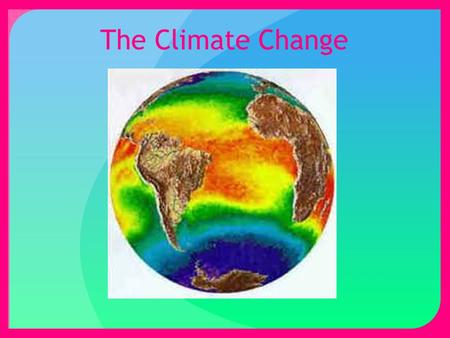 The Climate Change. The Problem There is a universal problem through out the world. Climate change is more commonly known as global warming.