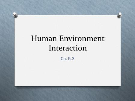 Human Environment Interaction Ch. 5.3. Adapting to our Surroundings.