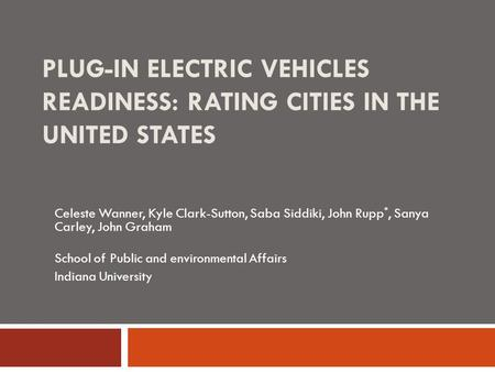 PLUG-IN ELECTRIC VEHICLES READINESS: RATING CITIES IN THE UNITED STATES Celeste Wanner, Kyle Clark-Sutton, Saba Siddiki, John Rupp *, Sanya Carley, John.