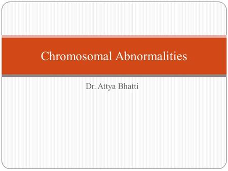 Dr. Attya Bhatti Chromosomal Abnormalities. Any change in the normal structure or number of chromosomes; often results in physical or mental.