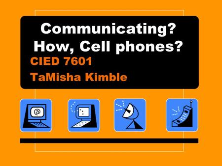 Communicating? How, Cell phones? CIED 7601 TaMisha Kimble.
