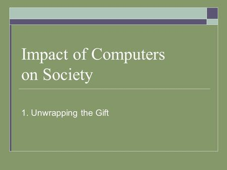 Impact of Computers on Society 1. Unwrapping the Gift.
