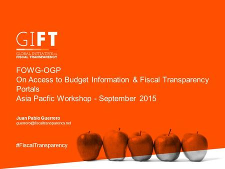 FOWG-OGP On Access to Budget Information & Fiscal Transparency Portals Asia Pacfic Workshop - September 2015 Juan Pablo Guerrero