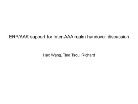 ERP/AAK support for Inter-AAA realm handover discussion Hao Wang, Tina Tsou, Richard.