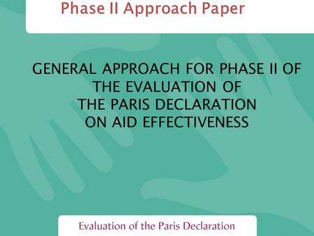 GENERAL APPROACH FOR PHASE II OF THE EVALUATION OF THE PARIS DECLARATION ON AID EFFECTIVENESS Phase II Approach Paper.