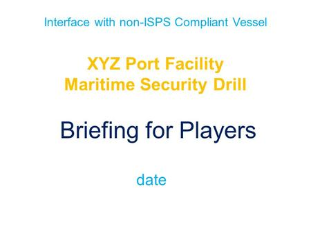 Interface with non-ISPS Compliant Vessel XYZ Port Facility Maritime Security Drill Briefing for Players date.
