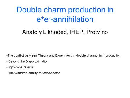 Double charm production in e + e - -annihilation Anatoly Likhoded, IHEP, Protvino The conflict between Theory and Experiment in double charmonium production.