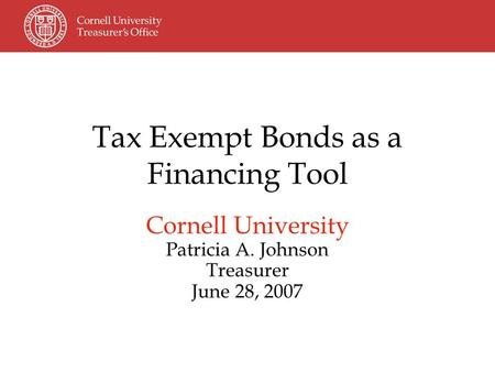Tax Exempt Bonds as a Financing Tool Cornell University Patricia A. Johnson Treasurer June 28, 2007.