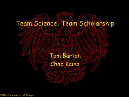 © 2006 The University of Chicago Team Science, Team Scholarship Tom Barton Chad Kainz.