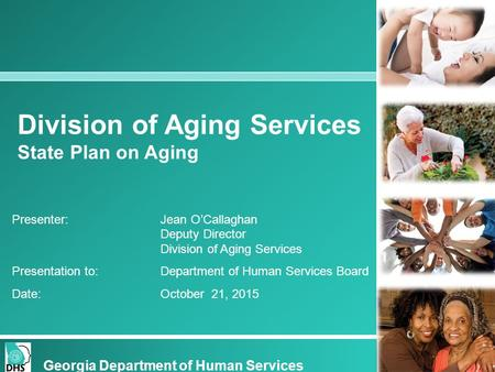 Division of Aging Services State Plan on Aging Georgia Department of Human Services Presenter: Jean O'Callaghan Deputy Director Division of Aging Services.