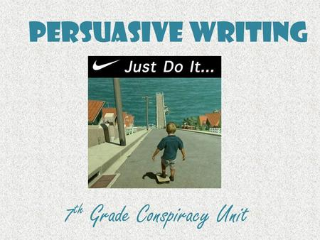 Persuasive Writing 7 th Grade Conspiracy Unit. Persuasive Writing Persuasive writing is writing that tries to convince a reader to do something or to.