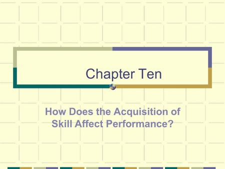 Chapter Ten How Does the Acquisition of Skill Affect Performance?