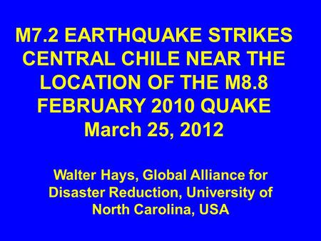 M7.2 EARTHQUAKE STRIKES CENTRAL CHILE NEAR THE LOCATION OF THE M8.8 FEBRUARY 2010 QUAKE March 25, 2012 Walter Hays, Global Alliance for Disaster Reduction,