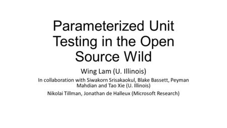 Parameterized Unit Testing in the Open Source Wild Wing Lam (U. Illinois) In collaboration with Siwakorn Srisakaokul, Blake Bassett, Peyman Mahdian and.