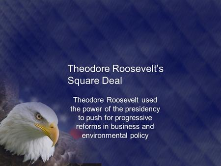 Theodore Roosevelt's Square Deal Theodore Roosevelt used the power of the presidency to push for progressive reforms in business and environmental policy.
