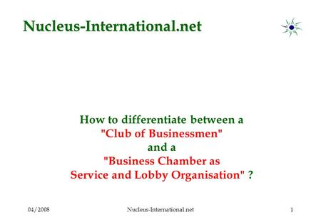 04/2008Nucleus-International.net1 How to differentiate between a Club of Businessmen and a Business Chamber as Service and Lobby Organisation ? Nucleus-International.net.