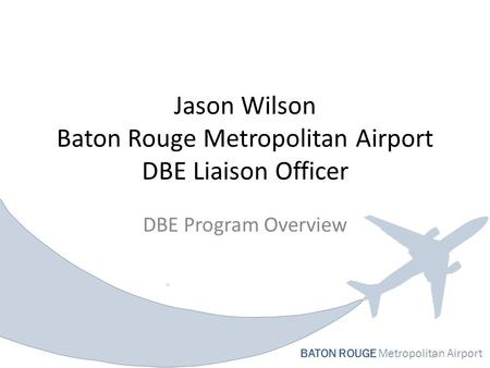 BATON ROUGE Metropolitan Airport Jason Wilson Baton Rouge Metropolitan Airport DBE Liaison Officer DBE Program Overview.