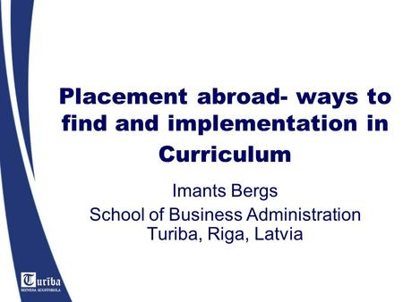 Placement abroad- ways to find and implementation in Curriculum Imants Bergs School of Business Administration Turiba, Riga, Latvia.
