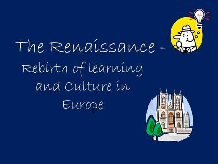 The Renaissance - Rebirth of learning and Culture in Europe.