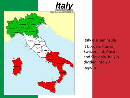 Italy Italy is a peninsula. It borders France, Switzerland, Austria and Slovenia. Italy is divided into 20 regions.