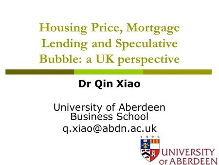 Housing Price, Mortgage Lending and Speculative Bubble: a UK perspective Dr Qin Xiao University of Aberdeen Business School