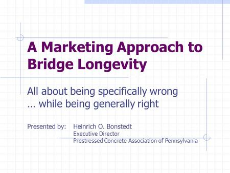 A Marketing Approach to Bridge Longevity All about being specifically wrong … while being generally right Presented by: Heinrich O. Bonstedt Executive.