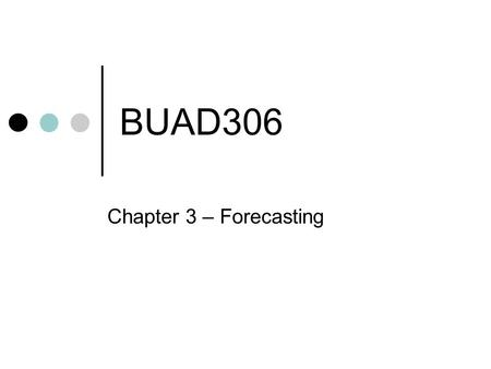 BUAD306 Chapter 3 – Forecasting. Everyday Forecasting Weather Time Traffic Other examples???
