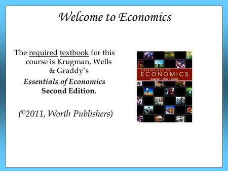 Welcome to Economics The required textbook for this course is Krugman, Wells & Graddy's Essentials of Economics Second Edition. ( © 2011, Worth Publishers)