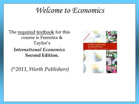 Welcome to Economics The required textbook for this course is Feenstra & Taylor's International Economics Second Edition. ( © 2011, Worth Publishers)