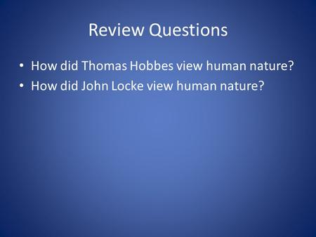 Review Questions How did Thomas Hobbes view human nature? How did John Locke view human nature?