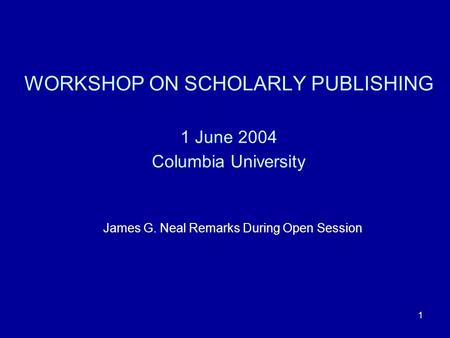 1 WORKSHOP ON SCHOLARLY PUBLISHING 1 June 2004 Columbia University James G. Neal Remarks During Open Session.
