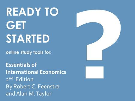 READY TO GET STARTED online study tools for: Essentials of International Economics 2 nd Edition By Robert C. Feenstra and Alan M. Taylor ?