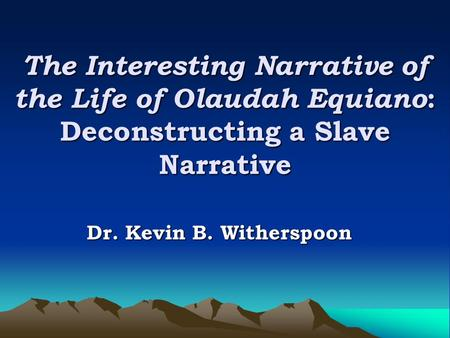 The Interesting Narrative of the Life of Olaudah Equiano: Deconstructing a Slave Narrative Dr. Kevin B. Witherspoon.