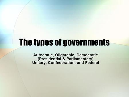 The types of governments Autocratic, Oligarchic, Democratic (Presidential & Parliamentary) Unitary, Confederation, and Federal.