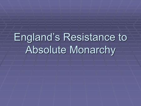 England's Resistance to Absolute Monarchy. Constitutional Monarchy/Government  Limitations of government by law  Written or unwritten  No one is.