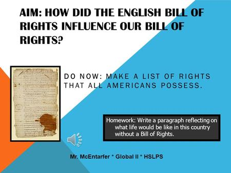 AIM: HOW DID THE ENGLISH BILL OF RIGHTS INFLUENCE OUR BILL OF RIGHTS? DO NOW: MAKE A LIST OF RIGHTS THAT ALL AMERICANS POSSESS. Homework: Write a paragraph.
