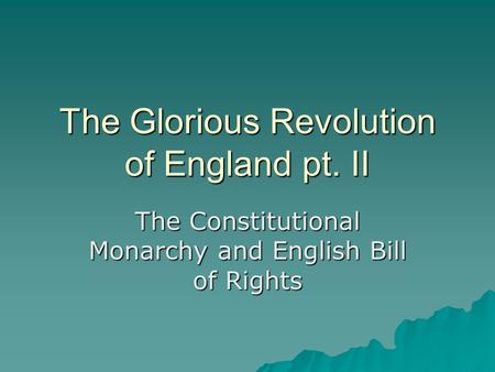 The Glorious Revolution of England pt. II The Constitutional Monarchy and English Bill of Rights.