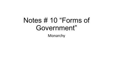 "Notes # 10 ""Forms of Government"" Monarchy. What is it? On a separate sheet of paper, by yourself, write down what you think a Monarchy is? What makes."