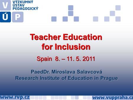 PaedDr. Miroslava Salavcová Research Institute of Education in Prague Teacher Education for Inclusion Spain 8. – 11. 5. 2011.