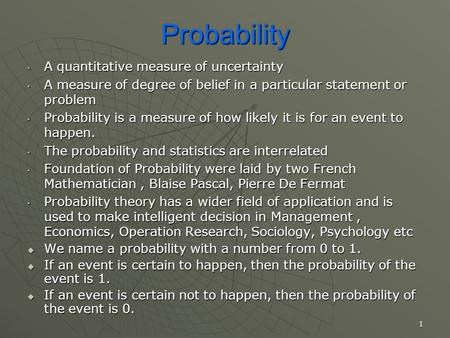 Probability A quantitative measure of uncertainty A quantitative measure of uncertainty A measure of degree of belief in a particular statement or problem.