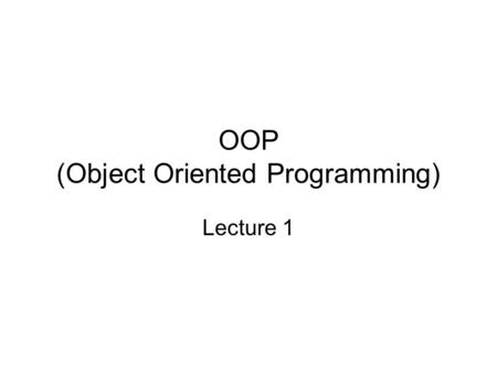 OOP (Object Oriented Programming) Lecture 1. Why a new paradigm is needed? Complexity Five attributes of complex systems –Frequently, complexity takes.