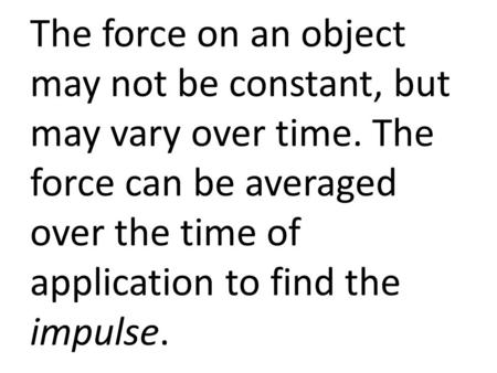 The force on an object may not be constant, but may vary over time. The force can be averaged over the time of application to find the impulse.