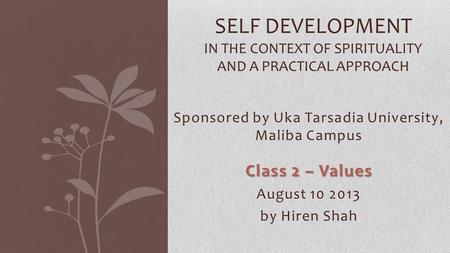 SELF DEVELOPMENT IN THE CONTEXT OF SPIRITUALITY AND A PRACTICAL APPROACH Sponsored by Uka Tarsadia University, Maliba Campus Class 2 – Values August 10.